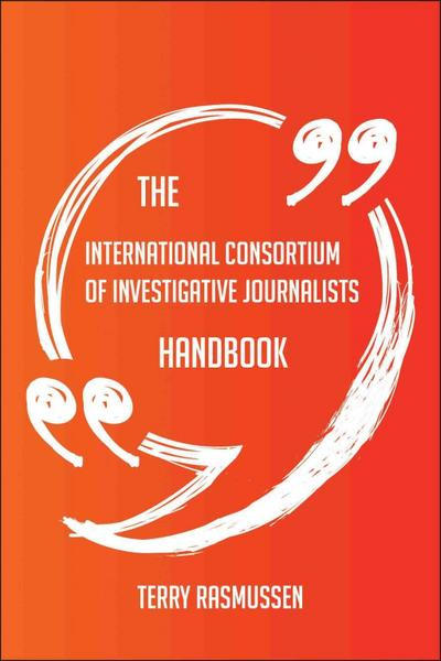 The International Consortium of Investigative Journalists Handbook - Everything You Need To Know About International Consortium of Investigative Journalists
