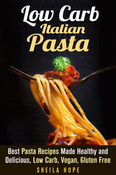 Low Carb Italian Pasta: Best Pasta Recipes Made Healthy and Delicious, Low Carb, Vegan, Gluten Free (Italian Cuisine & Low Carb Cooking)