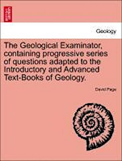 The Geological Examinator, containing progressive series of questions adapted to the Introductory and Advanced Text-Books of Geology.