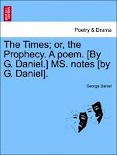 The Times; or, the Prophecy. A poem. [By G. Daniel.] MS. notes [by G. Daniel].