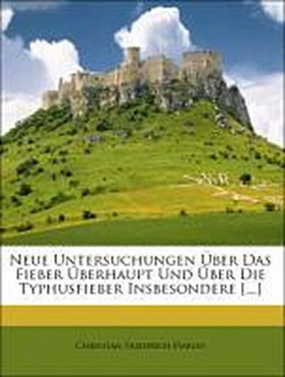 Neue Untersuchungen Über Das Fieber Überhaupt Und Über Die Typhusfieber Insbesondere [...]