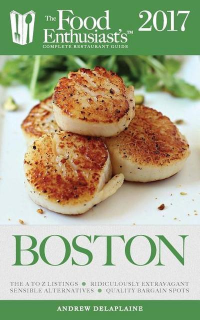 Boston - 2017: The Food Enthusiast's Complete Restaurant Guide