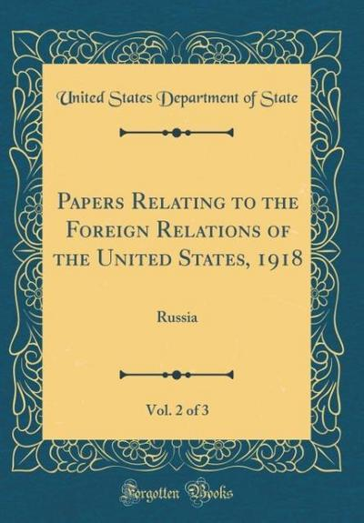 Papers Relating to the Foreign Relations of the United States, 1918, Vol. 2 of 3: Russia (Classic Reprint)