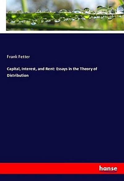 Capital, Interest, and Rent: Essays in the Theory of Distribution