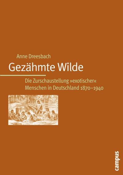 Gezähmte Wilde: Die Zurschaustellung exotischer Menschen in Deutschland 1870-1940