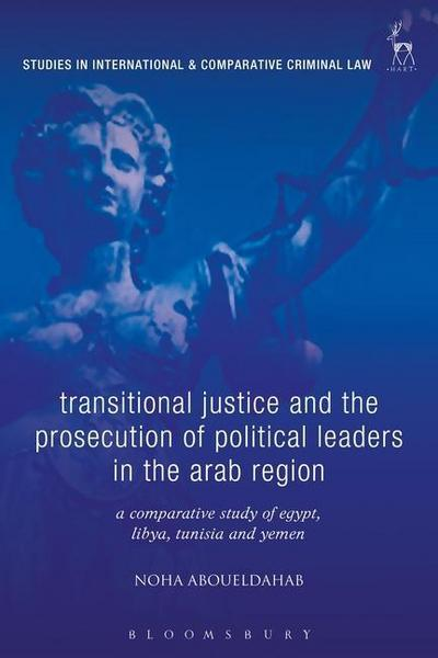 Transitional Justice and the Prosecution of Political Leaders in the Arab Region: A Comparative Study of Egypt, Libya, Tunisia and Yemen
