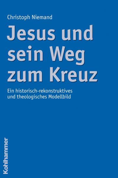 Jesus und sein Weg zum Kreuz: Ein historisch-rekonstruktives und theologisches Modellbild
