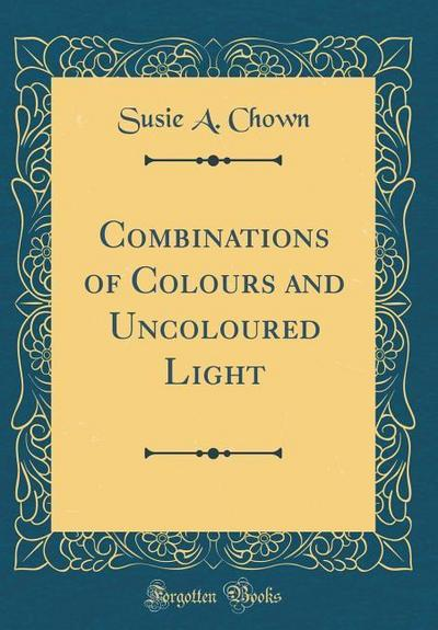 Combinations of Colours and Uncoloured Light (Classic Reprint)