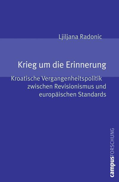 Krieg um die Erinnerung: Kroatische Vergangenheitspolitik zwischen Revisionismus und europäischen Standards (Campus Forschung, 949)