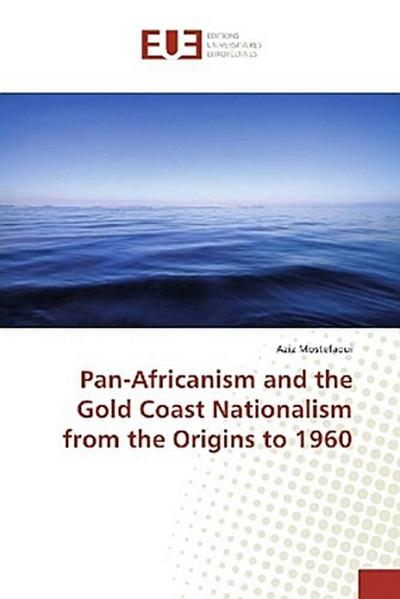 Pan-Africanism and the Gold Coast Nationalism from the Origins to 1960