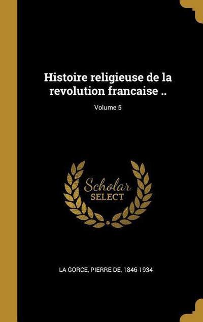 Histoire Religieuse de la Revolution Francaise ..; Volume 5
