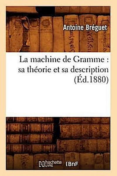 La Machine de Gramme: Sa Théorie Et Sa Description (Éd.1880)