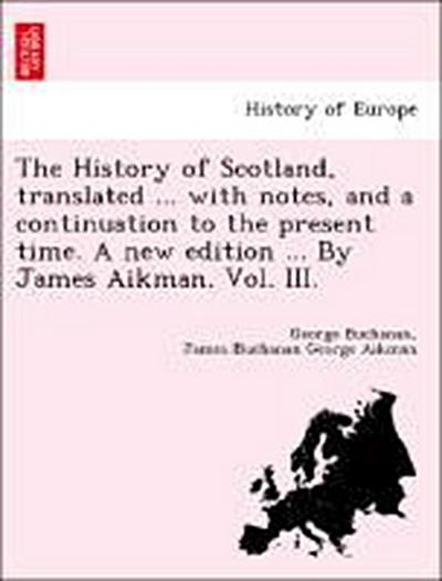 The History of Scotland, translated ... with notes, and a continuation to the present time. A new edition ... By James Aikman. Vol. III.