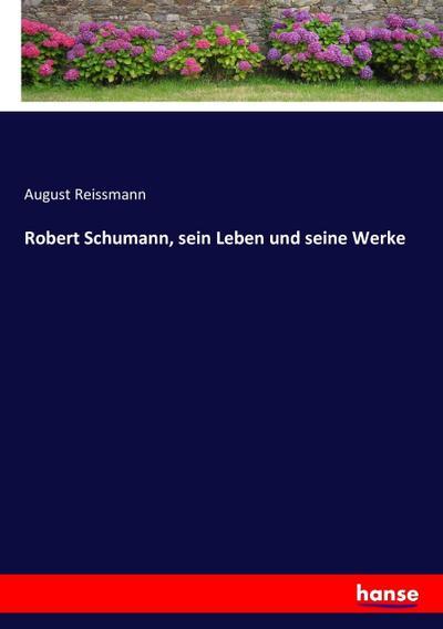 Robert Schumann, sein Leben und seine Werke
