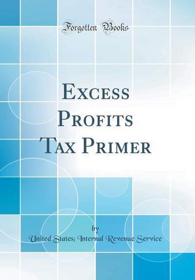 Excess Profits Tax Primer (Classic Reprint)