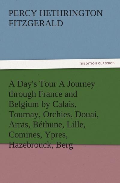 A Day's Tour A Journey through France and Belgium by Calais, Tournay, Orchies, Douai, Arras, Béthune, Lille, Comines, Ypres, Hazebrouck, Berg