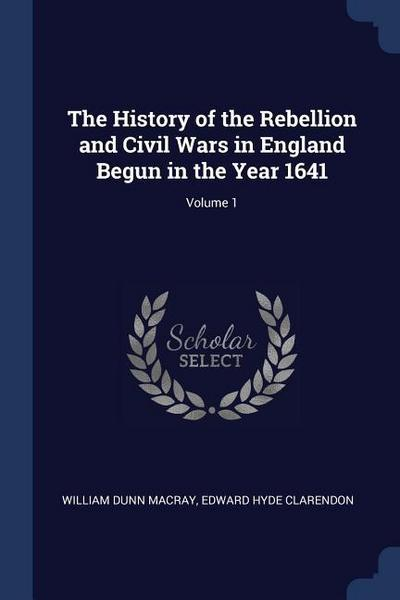 The History of the Rebellion and Civil Wars in England Begun in the Year 1641; Volume 1