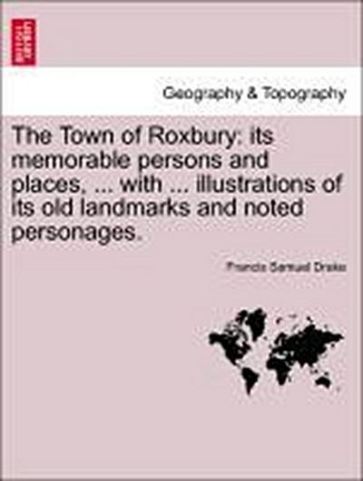 The Town of Roxbury: its memorable persons and places, ... with ... illustrations of its old landmarks and noted personages.