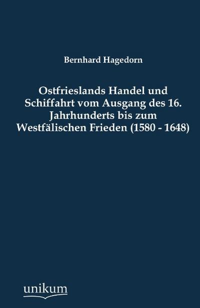 Ostfrieslands Handel und Schiffahrt vom Ausgang des 16. Jahrhunderts bis zum Westfälischen Frieden (1580 - 1648)