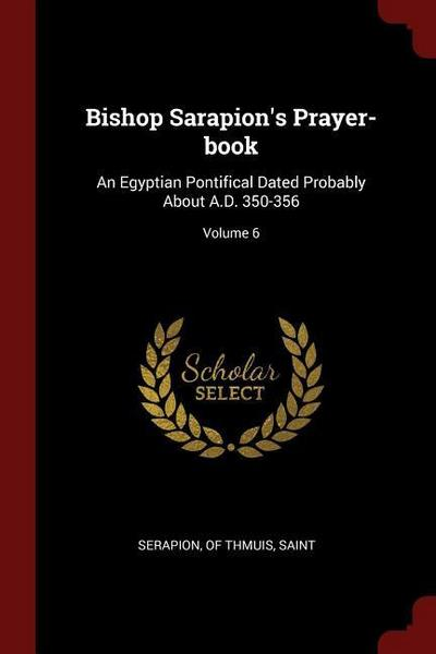 Bishop Sarapion's Prayer-Book: An Egyptian Pontifical Dated Probably about A.D. 350-356; Volume 6