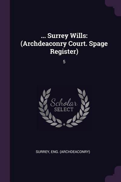... Surrey Wills: (archdeaconry Court. Spage Register): 5