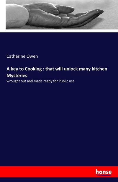 A key to Cooking : that will unlock many kitchen Mysteries