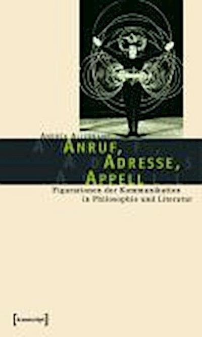 Anruf, Adresse, Appell: Figurationen der Kommunikation in Philosophie und Literatur