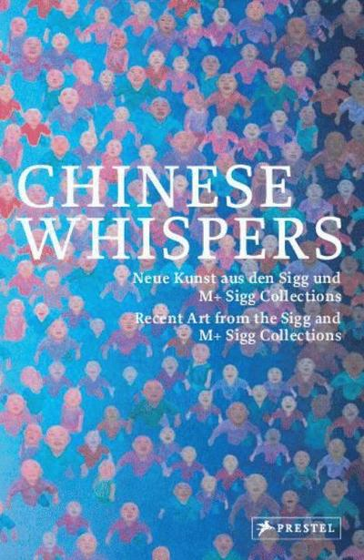 Chinese Whispers; Neue Kunst aus den Sigg und M+ Sigg Collections/Recent Art from the Sigg and M+ Sigg Collections; Hrsg. v. Kunstmuseum Bern/Zentrum Paul Klee, Bern, Bern/Bühler, Kathleen; Deutsch; 311 Illustr.