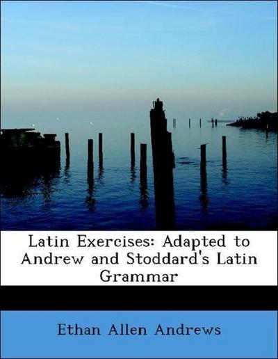 Latin Exercises: Adapted to Andrew and Stoddard's Latin Grammar