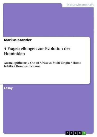 4 Fragestellungen zur Evolution der Hominiden: Australopithecus / Out of Africa vs. Multi Origin / Homo habilis / Homo antecessor - Markus Kranzler