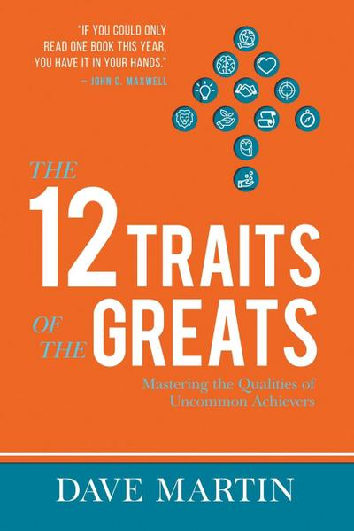 The 12 Traits of the Greats: Mastering The Qualities Of Uncommon Achievers