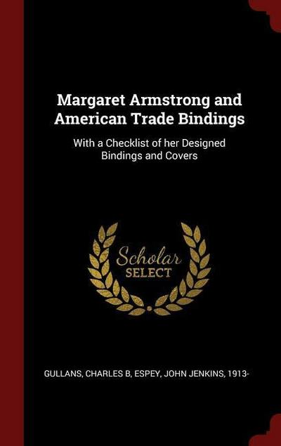 Margaret Armstrong and American Trade Bindings: With a Checklist of Her Designed Bindings and Covers