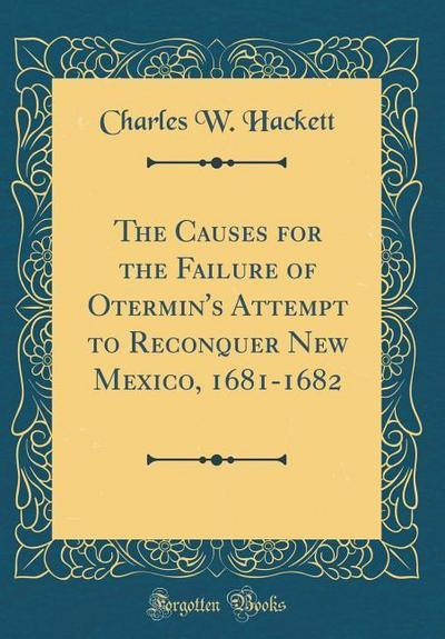 The Causes for the Failure of Otermin's Attempt to Reconquer New Mexico, 1681-1682 (Classic Reprint)