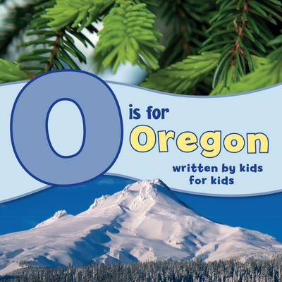 O Is for Oregon: Written by Kids for Kids