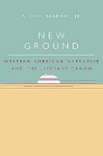 New Ground: Western American Narrative and the Literary Canon