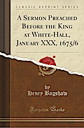 A Sermon Preached Before the King at White-Hall, January XXX, 1675/6 (Classic Reprint)