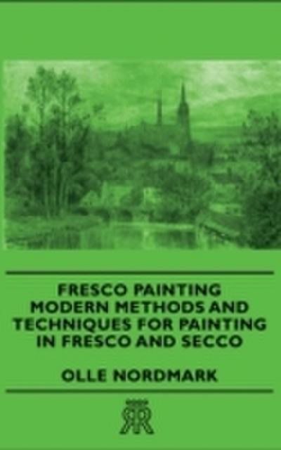 Fresco Painting - Modern Methods and Techniques for Painting in Fresco and Secco