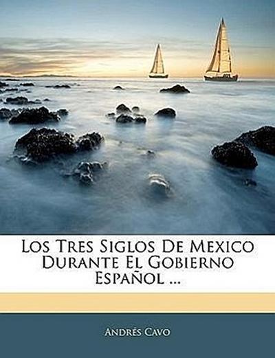 Los Tres Siglos De Mexico Durante El Gobierno Español ...