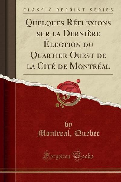 Quelques Reflexions Sur La Derniere Election Du Quartier-Ouest de la Cite de Montreal (Classic Reprint)