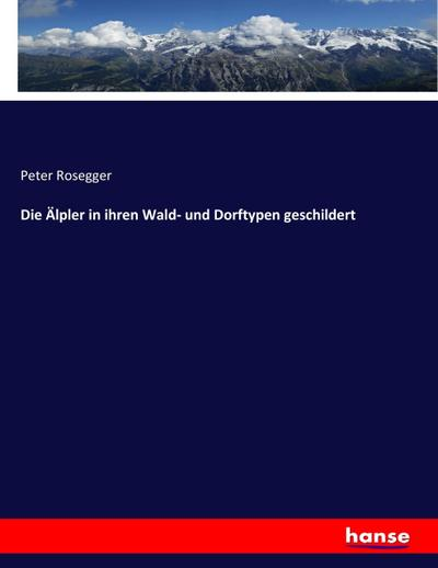 9783743431867 - Peter Rosegger: Die Älpler in ihren Wald- und Dorftypen geschildert - Livre