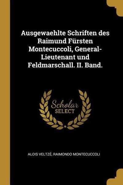 Ausgewaehlte Schriften Des Raimund Fürsten Montecuccoli, General-Lieutenant Und Feldmarschall. II. Band.