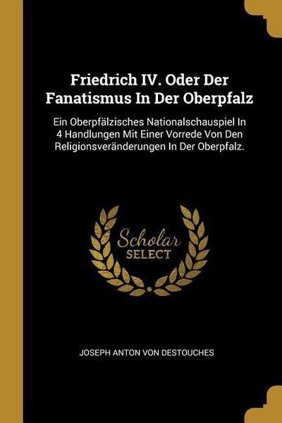 Friedrich IV. Oder Der Fanatismus in Der Oberpfalz: Ein Oberpfälzisches Nationalschauspiel in 4 Handlungen Mit Einer Vorrede Von Den Religionsveränder