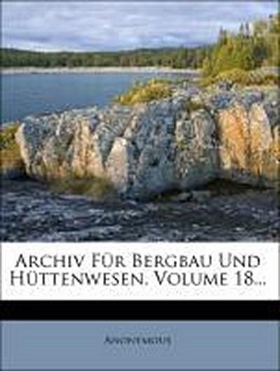 Archiv Für Bergbau Und Hüttenwesen, Volume 18...