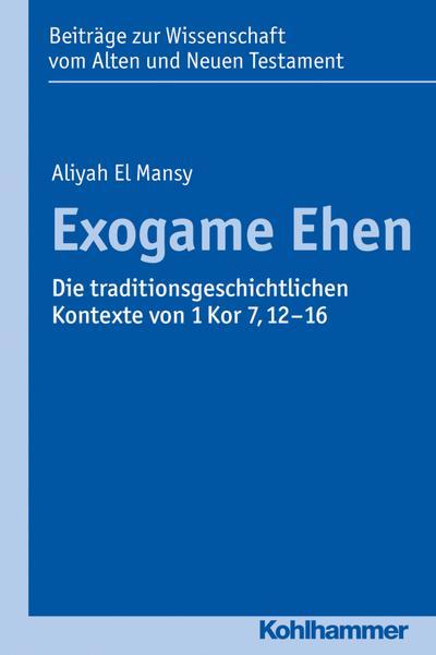 Exogame Ehen: Die traditionsgeschichtlichen Kontexte von 1 Kor 7,12-16 (Beiträge zur Wissenschaft vom Alten und Neuen Testament (BWANT) / Elfte Folge)