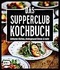 Das Supperclub-Kochbuch: Geheime Küchen, Underground-Dinner und mehr
