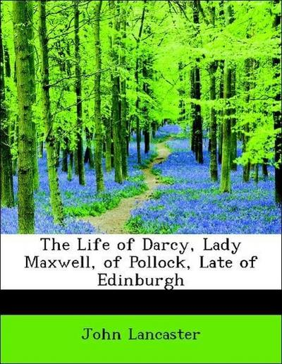 The Life of Darcy, Lady Maxwell, of Pollock, Late of Edinburgh