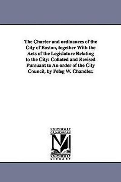 The Charter and Ordinances of the City of Boston, Together with the Acts of the Legislature Relating to the City: Collated and Revised Pursuant to an