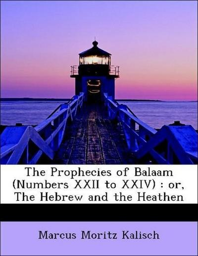 The Prophecies of Balaam (Numbers XXII to XXIV) : or, The Hebrew and the Heathen