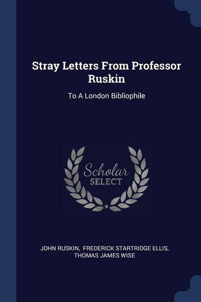Stray Letters from Professor Ruskin: To a London Bibliophile