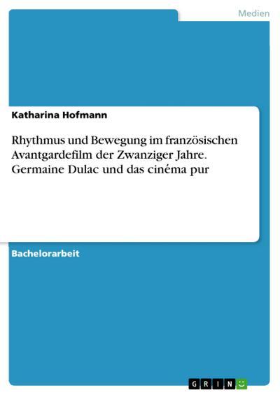 Rhythmus und Bewegung im französischen Avantgardefilm der Zwanziger Jahre. Germaine Dulac und das cine´ma pur